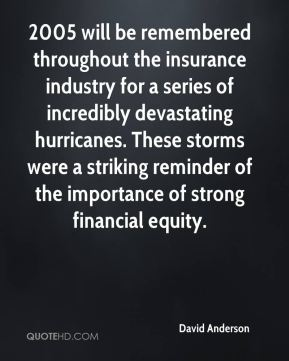 David Anderson - 2005 will be remembered throughout the insurance industry for a series of incredibly devastating hurricanes. These storms were a striking reminder of the importance of strong financial equity.