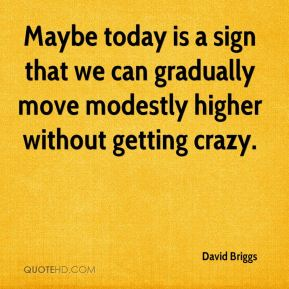 Maybe today is a sign that we can gradually move modestly higher without getting crazy.