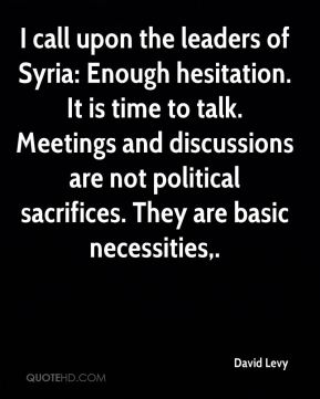 I call upon the leaders of Syria: Enough hesitation. It is time to talk. Meetings and discussions are not political sacrifices. They are basic necessities.