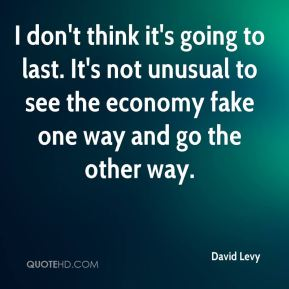 David Levy - I don't think it's going to last. It's not unusual to see the economy fake one way and go the other way.