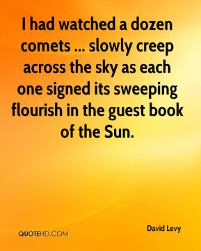 I had watched a dozen comets ... slowly creep across the sky as each one signed its sweeping flourish in the guest book of the Sun.