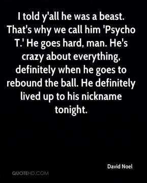 I told y'all he was a beast. That's why we call him 'Psycho T.' He goes hard, man. He's crazy about everything, definitely when he goes to rebound the ball. He definitely lived up to his nickname tonight.