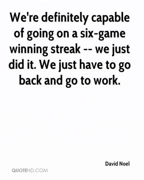We're definitely capable of going on a six-game winning streak -- we just did it. We just have to go back and go to work.