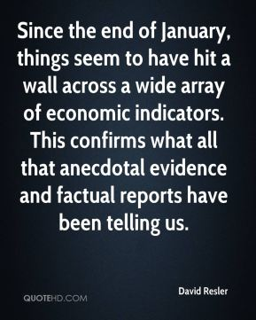 David Resler - Since the end of January, things seem to have hit a wall across a wide array of economic indicators. This confirms what all that anecdotal evidence and factual reports have been telling us.