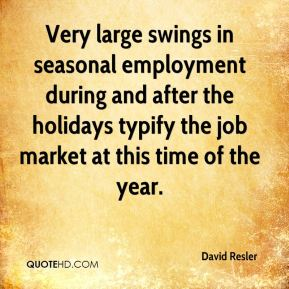 David Resler - Very large swings in seasonal employment during and after the holidays typify the job market at this time of the year.