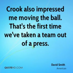 Crook also impressed me moving the ball. That's the first time we've taken a team out of a press.