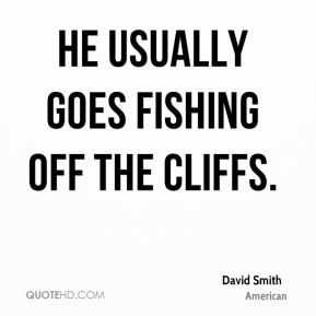 He usually goes fishing off the cliffs.