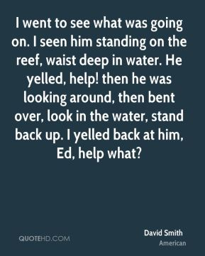 I went to see what was going on. I seen him standing on the reef, waist deep in water. He yelled, help! then he was looking around, then bent over, look in the water, stand back up. I yelled back at him, Ed, help what?