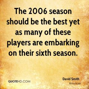 David Smith - The 2006 season should be the best yet as many of these players are embarking on their sixth season.