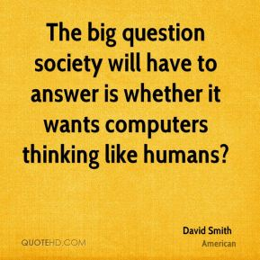 The big question society will have to answer is whether it wants computers thinking like humans?