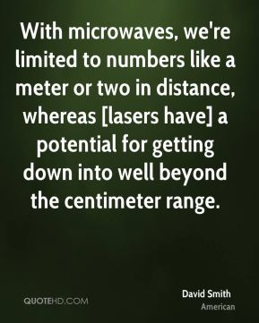 With microwaves, we're limited to numbers like a meter or two in distance, whereas [lasers have] a potential for getting down into well beyond the centimeter range.