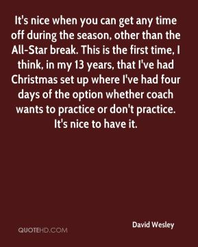 David Wesley - It's nice when you can get any time off during the season, other than the All-Star break. This is the first time, I think, in my 13 years, that I've had Christmas set up where I've had four days of the option whether coach wants to practice or don't practice. It's nice to have it.