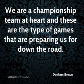 Denham Brown - We are a championship team at heart and these are the type of games that are preparing us for down the road.