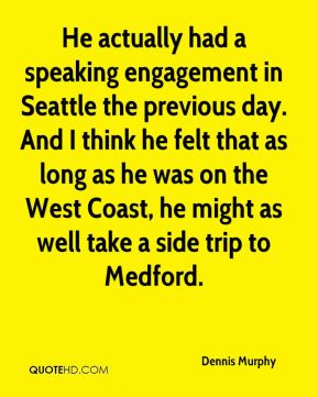 He actually had a speaking engagement in Seattle the previous day. And I think he felt that as long as he was on the West Coast, he might as well take a side trip to Medford.