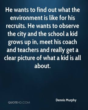 He wants to find out what the environment is like for his recruits. He wants to observe the city and the school a kid grows up in, meet his coach and teachers and really get a clear picture of what a kid is all about.
