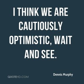 Dennis Murphy - I think we are cautiously optimistic, wait and see.