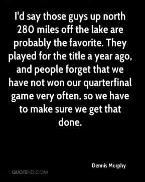 I'd say those guys up north 280 miles off the lake are probably the favorite. They played for the title a year ago, and people forget that we have not won our quarterfinal game very often, so we have to make sure we get that done.