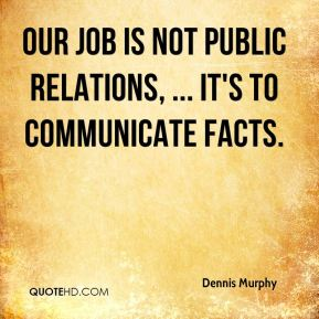 Dennis Murphy - Our job is not public relations, ... It's to communicate facts.