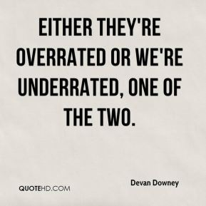 Devan Downey - Either they're overrated or we're underrated, one of the two.