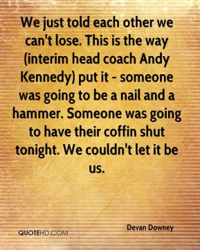 Devan Downey - We just told each other we can't lose. This is the way (interim head coach Andy Kennedy) put it - someone was going to be a nail and a hammer. Someone was going to have their coffin shut tonight. We couldn't let it be us.