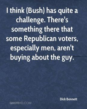 I think (Bush) has quite a challenge. There's something there that some Republican voters, especially men, aren't buying about the guy.