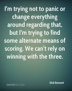I'm trying not to panic or change everything around regarding that, but I'm trying to find some alternate means of scoring. We can't rely on winning with the three.