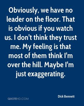 Obviously, we have no leader on the floor. That is obvious if you watch us. I don't think they trust me. My feeling is that most of them think I'm over the hill. Maybe I'm just exaggerating.