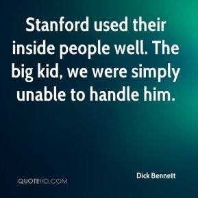 Stanford used their inside people well. The big kid, we were simply unable to handle him.