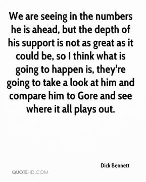 We are seeing in the numbers he is ahead, but the depth of his support is not as great as it could be, so I think what is going to happen is, they're going to take a look at him and compare him to Gore and see where it all plays out.
