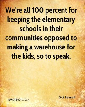 We're all 100 percent for keeping the elementary schools in their communities opposed to making a warehouse for the kids, so to speak.