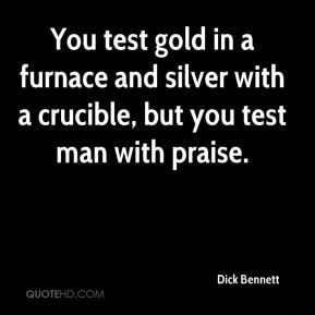You test gold in a furnace and silver with a crucible, but you test man with praise.