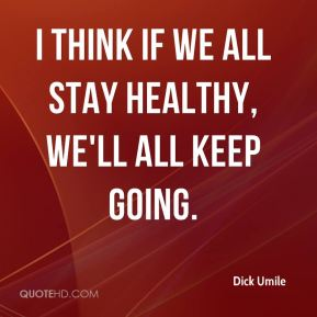 I think if we all stay healthy, we'll all keep going.