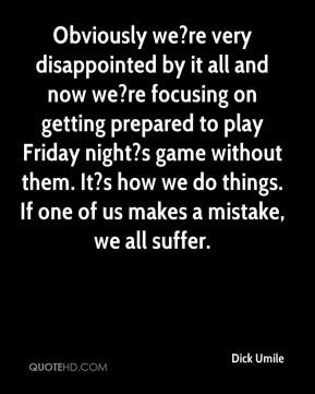 Obviously we?re very disappointed by it all and now we?re focusing on getting prepared to play Friday night?s game without them. It?s how we do things. If one of us makes a mistake, we all suffer.