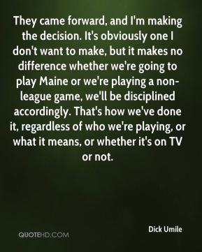 They came forward, and I'm making the decision. It's obviously one I don't want to make, but it makes no difference whether we're going to play Maine or we're playing a non-league game, we'll be disciplined accordingly. That's how we've done it, regardless of who we're playing, or what it means, or whether it's on TV or not.