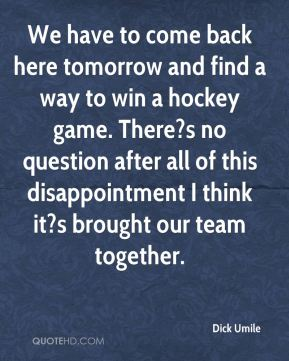 Dick Umile - We have to come back here tomorrow and find a way to win a hockey game. There?s no question after all of this disappointment I think it?s brought our team together.
