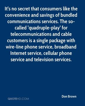 Don Brown - It's no secret that consumers like the convenience and savings of bundled communications services. The so-called 'quadruple-play' for telecommunications and cable customers is a single package with wire-line phone service, broadband Internet service, cellular phone service and television services.