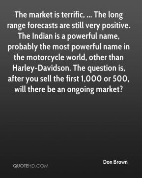 Don Brown - The market is terrific, ... The long range forecasts are still very positive. The Indian is a powerful name, probably the most powerful name in the motorcycle world, other than Harley-Davidson. The question is, after you sell the first 1,000 or 500, will there be an ongoing market?