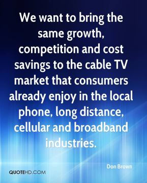 Don Brown - We want to bring the same growth, competition and cost savings to the cable TV market that consumers already enjoy in the local phone, long distance, cellular and broadband industries.
