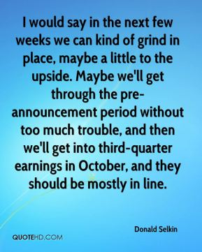I would say in the next few weeks we can kind of grind in place, maybe a little to the upside. Maybe we'll get through the pre-announcement period without too much trouble, and then we'll get into third-quarter earnings in October, and they should be mostly in line.