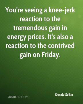Donald Selkin - You're seeing a knee-jerk reaction to the tremendous gain in energy prices. It's also a reaction to the contrived gain on Friday.