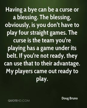 Doug Bruno - Having a bye can be a curse or a blessing. The blessing, obviously, is you don't have to play four straight games. The curse is the team you're playing has a game under its belt. If you're not ready, they can use that to their advantage. My players came out ready to play.