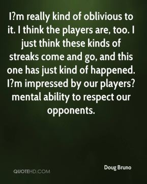 Doug Bruno - I?m really kind of oblivious to it. I think the players are, too. I just think these kinds of streaks come and go, and this one has just kind of happened. I?m impressed by our players? mental ability to respect our opponents.