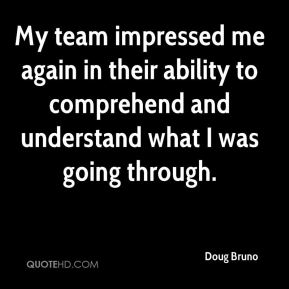 Doug Bruno - My team impressed me again in their ability to comprehend and understand what I was going through.