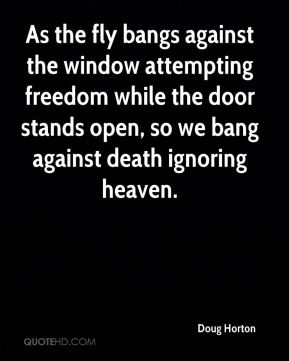 As the fly bangs against the window attempting freedom while the door stands open, so we bang against death ignoring heaven.