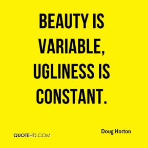 Beauty is variable, ugliness is constant.
