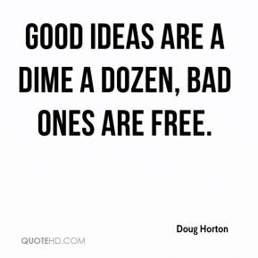 Good ideas are a dime a dozen, bad ones are free.