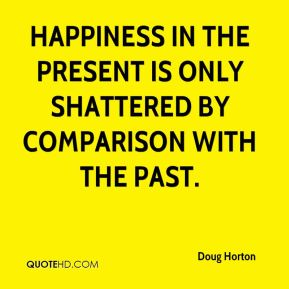 Doug Horton - Happiness in the present is only shattered by comparison with the past.