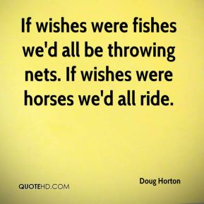If wishes were fishes we'd all be throwing nets. If wishes were horses we'd all ride.