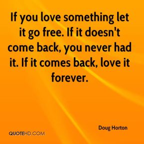 If you love something let it go free. If it doesn't come back, you never had it. If it comes back, love it forever.