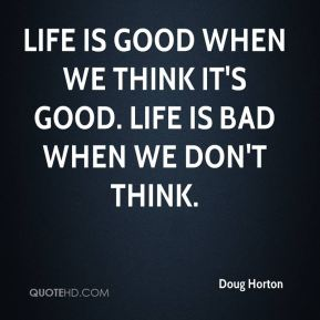 Doug Horton - Life is good when we think it's good. Life is bad when we don't think.